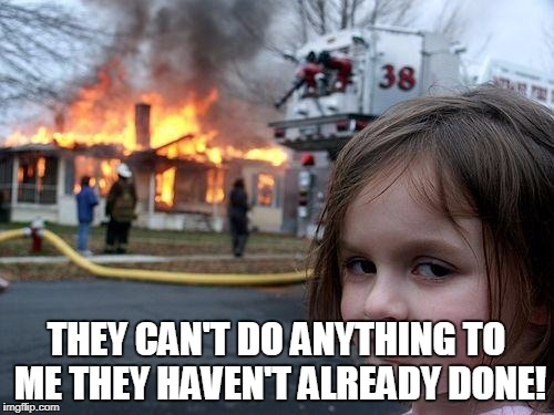 Disaster Girl Meme | THEY CAN'T DO ANYTHING TO ME THEY HAVEN'T ALREADY DONE! | image tagged in memes,disaster girl | made w/ Imgflip meme maker