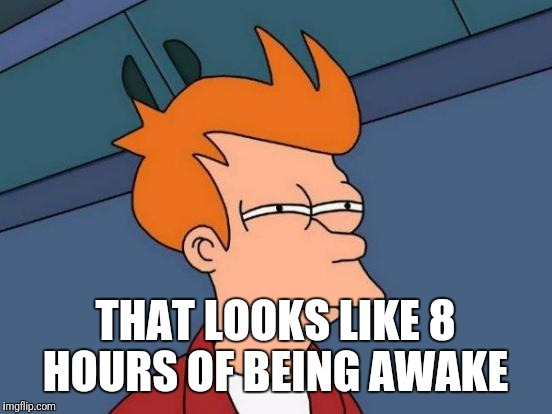 Futurama Fry Meme | THAT LOOKS LIKE 8 HOURS OF BEING AWAKE | image tagged in memes,futurama fry | made w/ Imgflip meme maker
