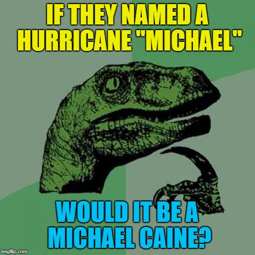 "Philosoraptor Meme | IF THEY NAMED A HURRICANE ""MICHAEL"" WOULD IT BE A MICHAEL CAINE? 