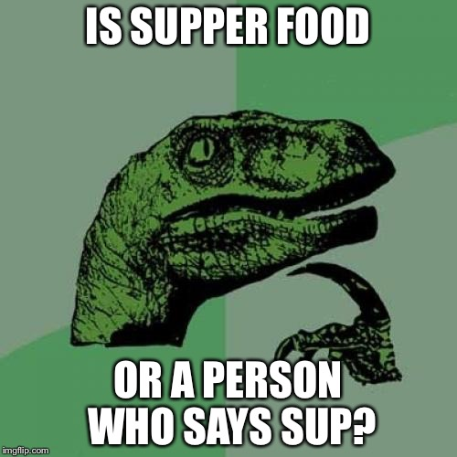 Philosoraptor Meme | IS SUPPER FOOD OR A PERSON WHO SAYS SUP? | image tagged in memes,philosoraptor | made w/ Imgflip meme maker