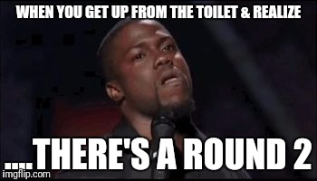 WHEN YOU GET UP FROM THE TOILET & REALIZE ....THERE'S A ROUND 2 | image tagged in kevin hart irritated | made w/ Imgflip meme maker