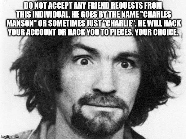 "charles manson | DO NOT ACCEPT ANY FRIEND REQUESTS FROM THIS INDIVIDUAL. HE GOES BY THE NAME ""CHARLES MANSON"" OR SOMETIMES JUST ""CHARLIE"". HE WILL HACK YOUR  