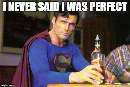 Drunk Superman | I NEVER SAID I WAS PERFECT | image tagged in drunk superman | made w/ Imgflip meme maker