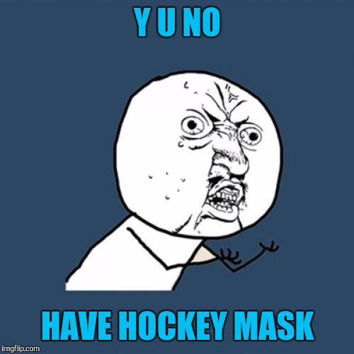 Y U No Meme | Y U NO HAVE HOCKEY MASK | image tagged in memes,y u no | made w/ Imgflip meme maker
