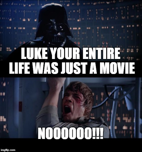 BREAKING THE FOURTH WALL LIKE A BOSS! | LUKE YOUR ENTIRE LIFE WAS JUST A MOVIE NOOOOOO!!! | image tagged in memes,star wars no,breaking the fourth wall,movie | made w/ Imgflip meme maker