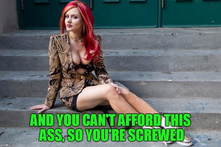 AND YOU CAN'T AFFORD THIS ASS, SO YOU'RE SCREWED | made w/ Imgflip meme maker