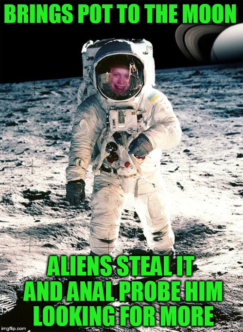 BRINGS POT TO THE MOON ALIENS STEAL IT AND ANAL PROBE HIM LOOKING FOR MORE | made w/ Imgflip meme maker