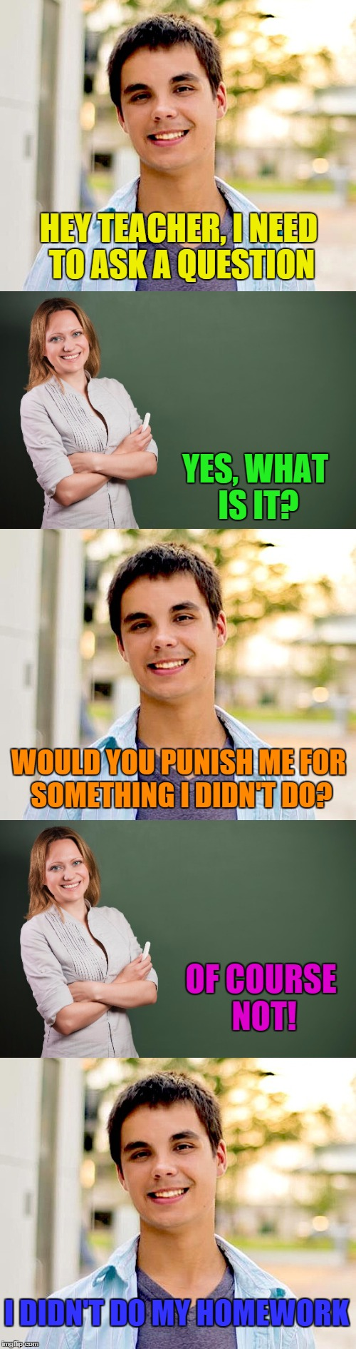 HEY TEACHER, I NEED TO ASK A QUESTION YES, WHAT IS IT? WOULD YOU PUNISH ME FOR SOMETHING I DIDN'T DO? OF COURSE NOT! I DIDN'T DO MY HOMEWORK | image tagged in memes,teacher,student | made w/ Imgflip meme maker