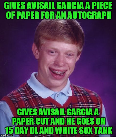 Bad Luck Brian Meme | GIVES AVISAIL GARCIA A PIECE OF PAPER FOR AN AUTOGRAPH GIVES AVISAIL GARCIA A PAPER CUT AND HE GOES ON 15 DAY DL AND WHITE SOX TANK | image tagged in memes,bad luck brian | made w/ Imgflip meme maker