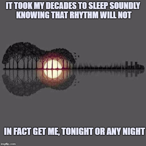 Rhythmic Man | IT TOOK MY DECADES TO SLEEP SOUNDLY KNOWING THAT RHYTHM WILL NOT IN FACT GET ME, TONIGHT OR ANY NIGHT | image tagged in rhythm,funny,funny memes,sleeping | made w/ Imgflip meme maker