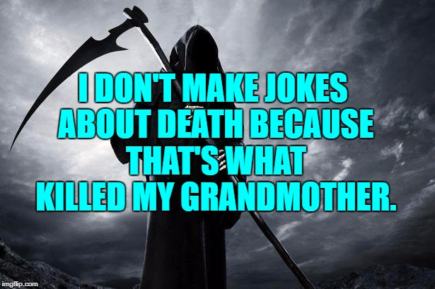 Death | I DON'T MAKE JOKES ABOUT DEATH BECAUSE THAT'S WHAT KILLED MY GRANDMOTHER. | image tagged in death,grandma,funny,funny memes,sarcastic | made w/ Imgflip meme maker
