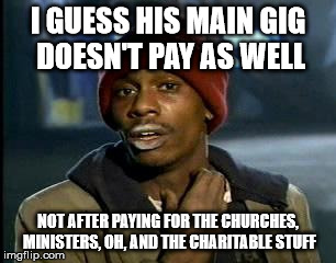 Y'all Got Any More Of That Meme | I GUESS HIS MAIN GIG DOESN'T PAY AS WELL NOT AFTER PAYING FOR THE CHURCHES, MINISTERS, OH, AND THE CHARITABLE STUFF | image tagged in memes,yall got any more of | made w/ Imgflip meme maker