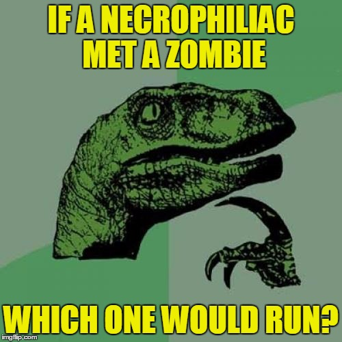 Would have zombies a sixth sense for dangers like that? | IF A NECROPHILIAC MET A ZOMBIE WHICH ONE WOULD RUN? | image tagged in memes,philosoraptor,funny,zombies,animals | made w/ Imgflip meme maker