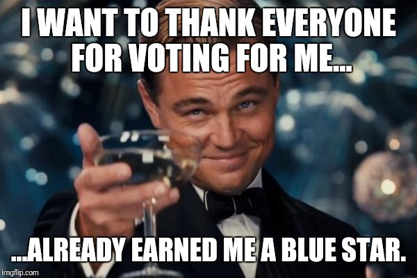 Leonardo Dicaprio Cheers Meme | I WANT TO THANK EVERYONE FOR VOTING FOR ME... ...ALREADY EARNED ME A BLUE STAR. | image tagged in memes,leonardo dicaprio cheers | made w/ Imgflip meme maker