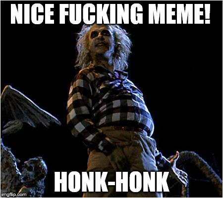 beetlejuice | NICE F**KING MEME! HONK-HONK | image tagged in beetlejuice | made w/ Imgflip meme maker