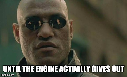 Matrix Morpheus Meme | UNTIL THE ENGINE ACTUALLY GIVES OUT | image tagged in memes,matrix morpheus | made w/ Imgflip meme maker