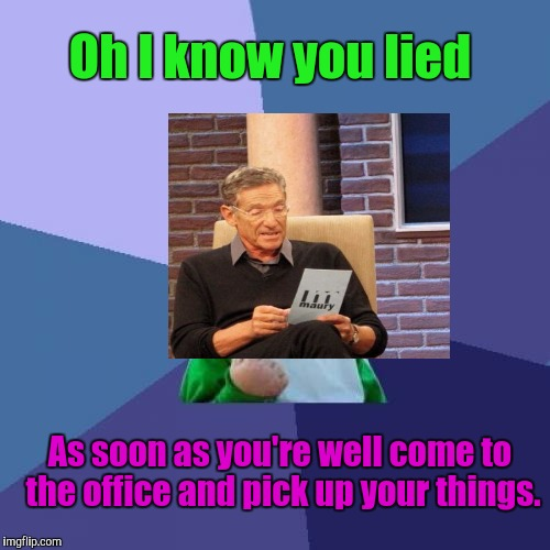 Success Kid Meme | Oh I know you lied As soon as you're well come to the office and pick up your things. | image tagged in memes,success kid | made w/ Imgflip meme maker