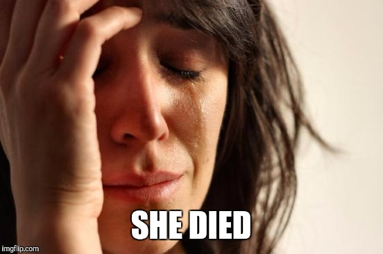 First World Problems Meme | SHE DIED | image tagged in memes,first world problems | made w/ Imgflip meme maker