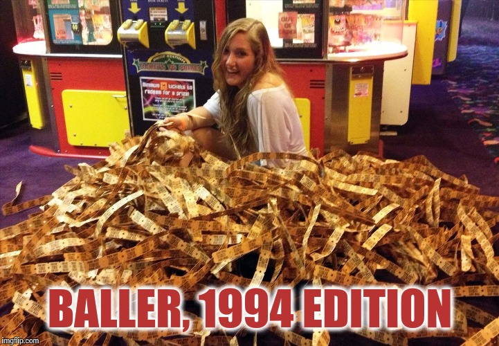 Tickets Like WHOA | BALLER, 1994 EDITION | image tagged in arcade,tickets,1990's,memes | made w/ Imgflip meme maker