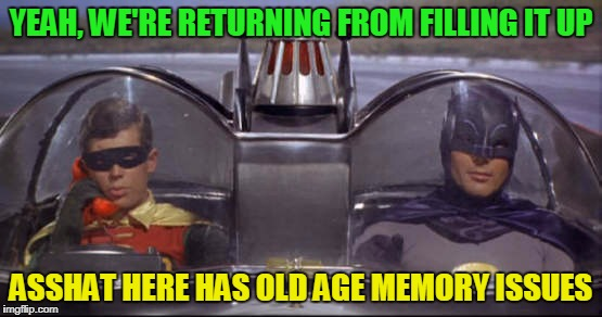 YEAH, WE'RE RETURNING FROM FILLING IT UP ASSHAT HERE HAS OLD AGE MEMORY ISSUES | made w/ Imgflip meme maker