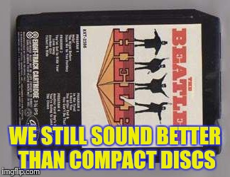 WE STILL SOUND BETTER THAN COMPACT DISCS | image tagged in beatles 8-track tape | made w/ Imgflip meme maker