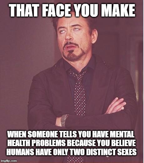 Face You Make Robert Downey Jr Meme | THAT FACE YOU MAKE WHEN SOMEONE TELLS YOU HAVE MENTAL HEALTH PROBLEMS BECAUSE YOU BELIEVE HUMANS HAVE ONLY TWO DISTINCT SEXES | image tagged in memes,face you make robert downey jr | made w/ Imgflip meme maker