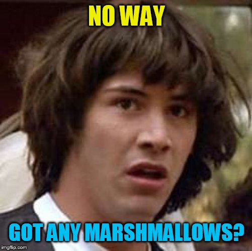 Conspiracy Keanu Meme | NO WAY GOT ANY MARSHMALLOWS? | image tagged in memes,conspiracy keanu | made w/ Imgflip meme maker