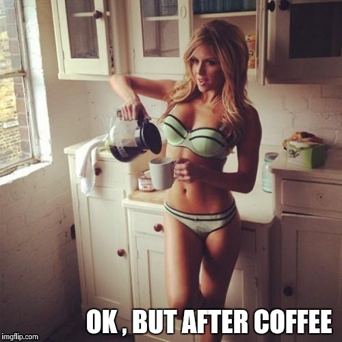 OK , but first coffee | OK , BUT AFTER COFFEE | image tagged in ok,but first coffee | made w/ Imgflip meme maker