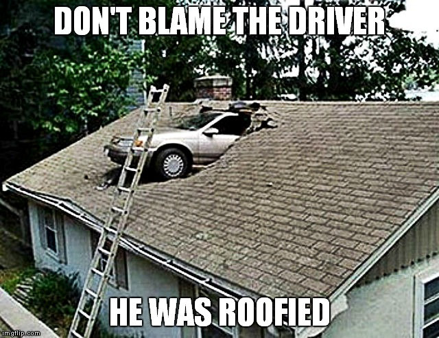Mom the guy from the skylight company is here! | DON'T BLAME THE DRIVER HE WAS ROOFIED | image tagged in epic fail,can't blank if you don't blank,roofie | made w/ Imgflip meme maker