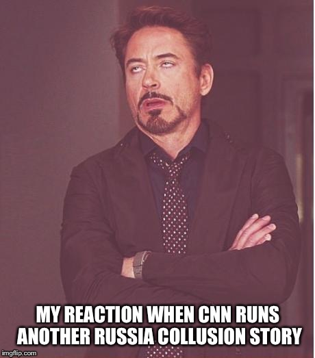 Face You Make Robert Downey Jr Meme | MY REACTION WHEN CNN RUNS ANOTHER RUSSIA COLLUSION STORY | image tagged in memes,face you make robert downey jr | made w/ Imgflip meme maker