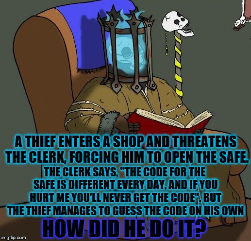 "Time to put my hat into this Riddle game | A THIEF ENTERS A SHOP AND THREATENS THE CLERK, FORCING HIM TO OPEN THE SAFE. THE CLERK SAYS, ""THE CODE FOR THE SAFE IS DIFFERENT EVERY DAY,  
