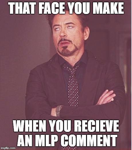 Face You Make Robert Downey Jr Meme | THAT FACE YOU MAKE WHEN YOU RECIEVE AN MLP COMMENT | image tagged in memes,face you make robert downey jr | made w/ Imgflip meme maker