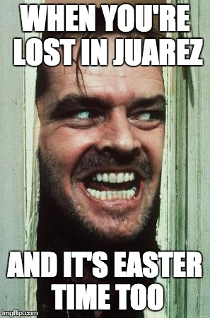 Heres Johnny Meme | WHEN YOU'RE LOST IN JUAREZ AND IT'S EASTER TIME TOO | image tagged in memes,heres johnny | made w/ Imgflip meme maker