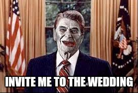 Zombie Reagan | INVITE ME TO THE WEDDING | image tagged in zombie reagan | made w/ Imgflip meme maker