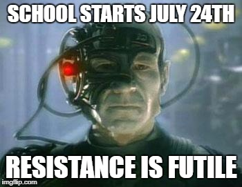 The Borg | SCHOOL STARTS JULY 24TH RESISTANCE IS FUTILE | image tagged in the borg | made w/ Imgflip meme maker