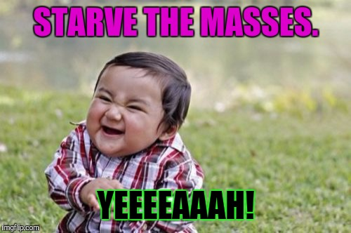 Evil Toddler Meme | STARVE THE MASSES. YEEEEAAAH! | image tagged in memes,evil toddler | made w/ Imgflip meme maker