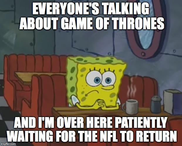 Spongebob Waiting | EVERYONE'S TALKING ABOUT GAME OF THRONES AND I'M OVER HERE PATIENTLY WAITING FOR THE NFL TO RETURN | image tagged in spongebob waiting | made w/ Imgflip meme maker