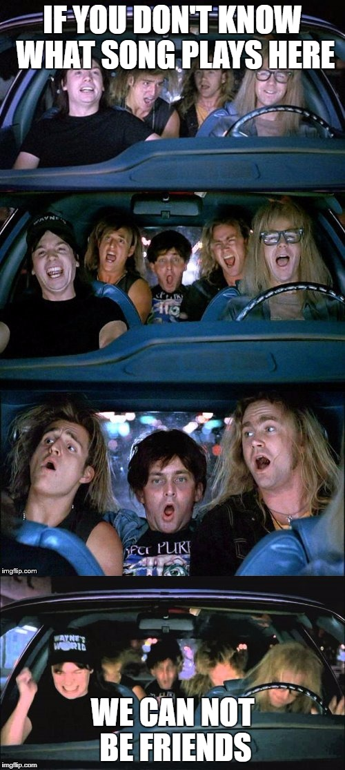 Wayne's World headbang | IF YOU DON'T KNOW WHAT SONG PLAYS HERE WE CAN NOT BE FRIENDS | image tagged in wayne's world headbang | made w/ Imgflip meme maker