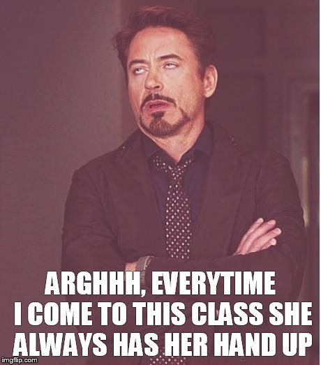 rdj rolling eyes | ARGHHH, EVERYTIME I COME TO THIS CLASS SHE ALWAYS HAS HER HAND UP | image tagged in rdj rolling eyes | made w/ Imgflip meme maker