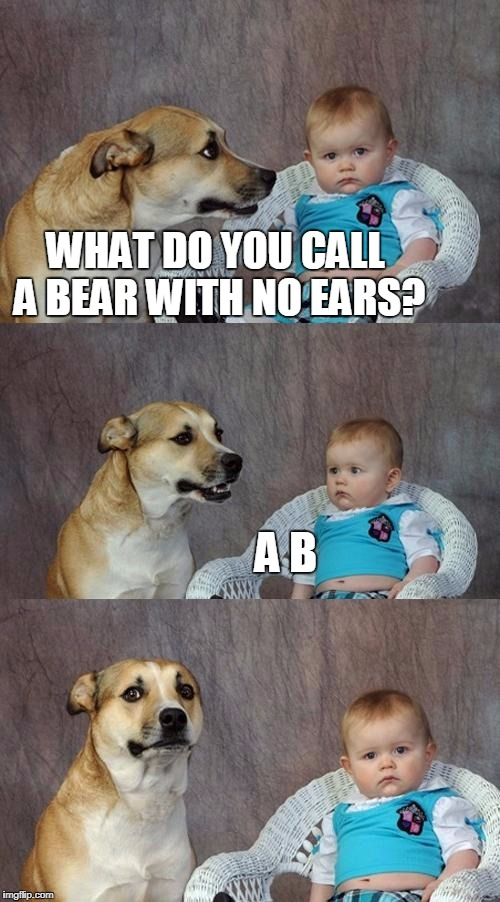 Dad Joke Dog Meme | WHAT DO YOU CALL A BEAR WITH NO EARS? A B | image tagged in memes,dad joke dog | made w/ Imgflip meme maker