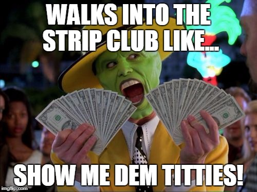 Money Money |  WALKS INTO THE STRIP CLUB LIKE... SHOW ME DEM TITTIES! | image tagged in memes,money money | made w/ Imgflip meme maker