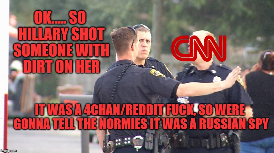 Here's The Deal Guys  | OK..... SO HILLARY SHOT SOMEONE WITH DIRT ON HER IT WAS A 4CHAN/REDDIT F**K, SO WERE GONNA TELL THE NORMIES IT WAS A RUSSIAN SPY | image tagged in memes,funny,cnn fake news,cnnblackmail,hillaryclinton,cnn | made w/ Imgflip meme maker