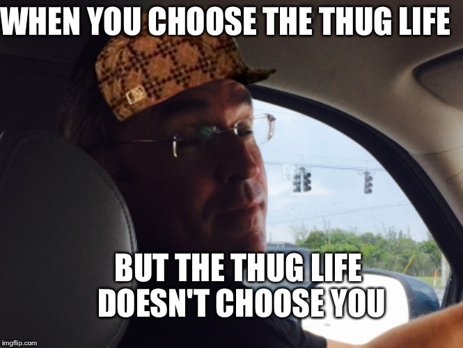 The truth | WHEN YOU CHOOSE THE THUG LIFE BUT THE THUG LIFE DOESN'T CHOOSE YOU | image tagged in truth | made w/ Imgflip meme maker