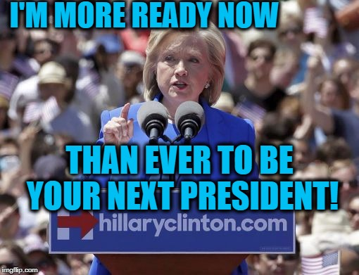 ELECTION 2020:  Hillary's not ready to quit,  folks! | I'M MORE READY NOW THAN EVER TO BE YOUR NEXT PRESIDENT! | image tagged in hillary,election 2020 | made w/ Imgflip meme maker