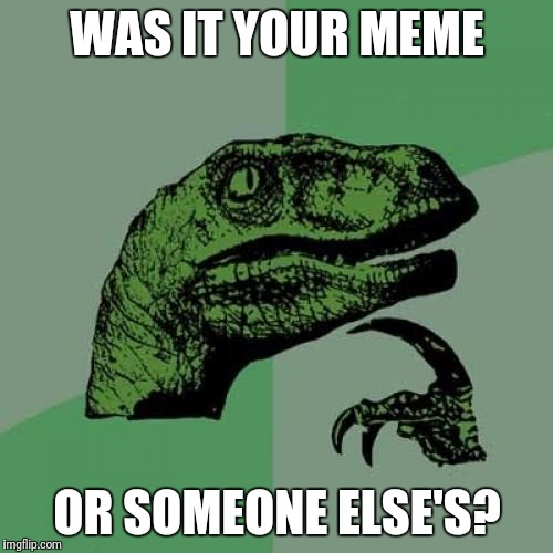 Philosoraptor Meme | WAS IT YOUR MEME OR SOMEONE ELSE'S? | image tagged in memes,philosoraptor | made w/ Imgflip meme maker
