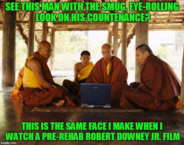 'Weird Science' is what made me renounce worldly pleasures | SEE THIS MAN WITH THE SMUG, EYE-ROLLING LOOK ON HIS COUNTENANCE? THIS IS THE SAME FACE I MAKE WHEN I WATCH A PRE-REHAB ROBERT DOWNEY JR. FIL | image tagged in monks memeing,memes,face you make robert downey jr,monks | made w/ Imgflip meme maker