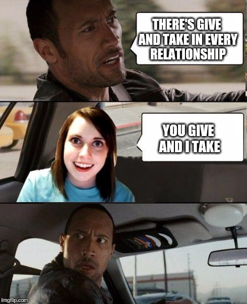 The Rock driving - Overly attached girlfriend | THERE'S GIVE AND TAKE IN EVERY RELATIONSHIP YOU GIVE AND I TAKE | image tagged in the rock driving - overly attached girlfriend,relationships | made w/ Imgflip meme maker
