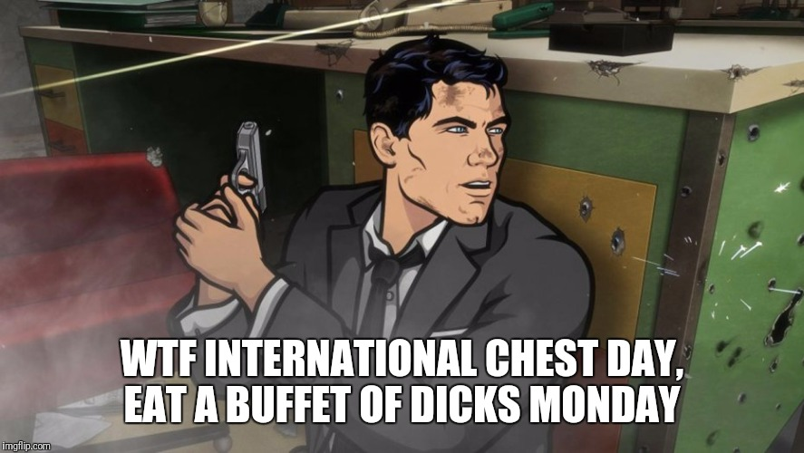 Archer Monday's  | WTF INTERNATIONAL CHEST DAY, EAT A BUFFET OF DICKS MONDAY | image tagged in memes,gym,archer | made w/ Imgflip meme maker