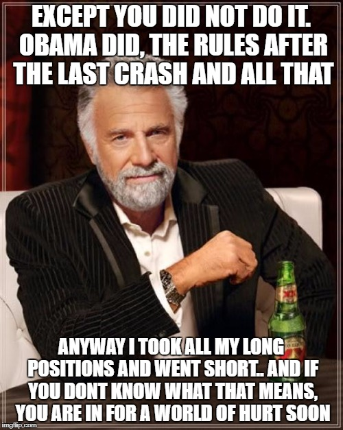 The Most Interesting Man In The World Meme | EXCEPT YOU DID NOT DO IT. OBAMA DID, THE RULES AFTER THE LAST CRASH AND ALL THAT ANYWAY I TOOK ALL MY LONG POSITIONS AND WENT SHORT.. AND IF | image tagged in memes,the most interesting man in the world | made w/ Imgflip meme maker