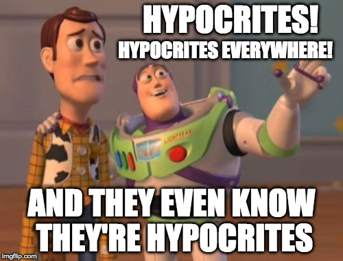 Hypocrites everywhere | HYPOCRITES! AND THEY EVEN KNOW THEY'RE HYPOCRITES HYPOCRITES EVERYWHERE! | image tagged in memes,x x everywhere,hypocrisy,hypocrite | made w/ Imgflip meme maker